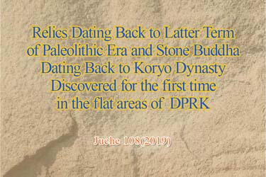 Relics Dating Back to Latter Term of Paleolithic Era and Stone Buddha Dating Back to Koryo Dynasty Discovered for the first time in the flat areas of DPRK